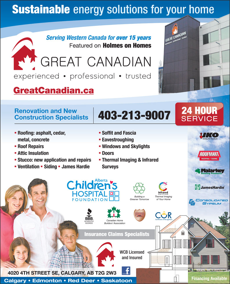 Great Canadian (403-263-7667) - Display Ad - Sustainable energy solutions for your home over 15 years Featured on Holmes on Homes GreatCanadian.ca Renovation and New 24 HOUR 403-213-9007 Construction Specialists SERVICE nn Soffit and Fascia Serving Western Canada for Roofing: asphalt, cedar, Eavestroughing metal, concrete nn Windows and Skylights Roof Repairs nn Doors Attic Insulation ROOFING   SIDING nn Thermal Imaging & Infrared Stucco: new application and repairs nn Surveys Ventilation Siding James Hardie Insurance Claims Specialists WCB Licensed and Insured 4020 4TH STREET SE, CALGARY, AB T2G 2W3 Financing Available Calgary   Edmonton   Red Deer   Saskatoon