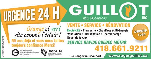 Guillot Roger (1981) Inc (418-661-9211) - Annonce illustrée======= - 418.661.9211 rporation 418.661.9211 rporation CMMTQ des maîtres électriciens Corporation des maîtres mécaniciens en tuyauterie SERVICE RAPIDE QUÉBEC MÉTRO du Québec mécaniciens en tuyauterie du Québec du Québec www.rogerguillot.ca 24 Langevin, Beauport www.rogerguillot.ca Guillot Roger (1981) inc La co 24 Langevin, Beauport Guillot Roger (1981) inc La co INC RBQ: 1844-9934-15 INC RBQ: 1844-9934-15 VENTE   SERVICE   RÉNOVATION Électricité Plomberie   Chauffage et Bi-énergie Électricité   Plomberie Chauffage et Bi-énergie DEPUISDEPUIS Ventilation   Climatisation   Thermopompe 1958 1958 Dégel de tuyaux 50 ans déjà et vous nous faites toujours confiance Merci!