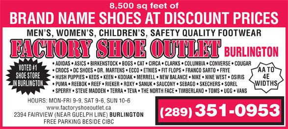 Factory Shoe Outlet (905-632-9688) - Display Ad - 8,500 sq feet of SPERRY   STEVE MADDEN   TERRA   TEVA   THE NORTH FACE   TIMBERLAND   TOMS   UGG   VANS BRAND NAME SHOES AT DISCOUNT PRICES MEN S, WOMEN S, CHILDREN S, SAFETY QUALITY FOOTWEAR FACTORY SHOE OUTLET BURLINGTON ADIDAS   ASICS   BIRKENSTOCK   BOGS   CAT   CIRCA   CLARKS   COLUMBIA   CONVERSE   COUGAR VOTED #1 AA TO CROCS   DC SHOES   DR. MARTENS   ECCO   ETNIES   FIT FLOPS   FRANCO SARTO   FRYE SHOE STORE 4E HUSH PUPPIES   KEDS   KEEN   KODIAK   MERRELL   NEW BALANCE   NIKE   NINE WEST   OSIRIS WIDTHS PUMA   REEBOK   REEF   RIEKER   ROXY   SANUK   SAUCONY   SEBAGO   SKECHERS   SOREL IN BURLINGTON HOURS: MON-FRI 9-9, SAT 9-6, SUN 10-6 www.factoryshoeoutlet.ca (289) 351-0953 2394 FAIRVIEW (NEAR GUELPH LINE) BURLINGTON FREE PARKING BESIDE CIBC