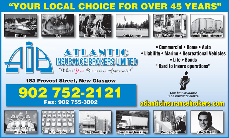 Atlantic Insurance Brokers Ltd (902-752-2121) - Annonce illustrée======= - YOUR LOCAL CHOICE FOR OVER 45 YEARS Marine Fire Manufacturing Golf Courses Boiler & Machinery Retail Establishments Commercial   Home   Auto Liability   Marine   Recreational Vehicles Life   Bonds Hard to insure operations Where Your Business is Appreciated 183 Provost Street, New Glasgow Your best insurance is an insurance broker. 902 752-2121 Fax: 902 755-3802 atlanticinsurancebrokers.com Churches Automobile Office Buildings Long Haul Trucking Contractors Life & Health