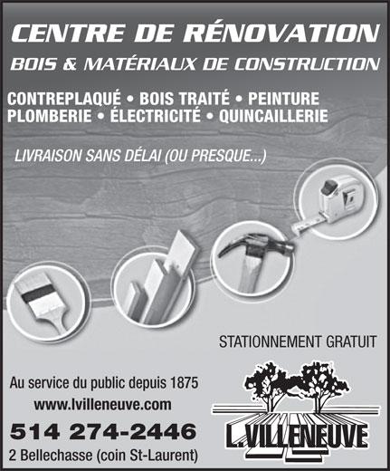 L Villeneuve & Cie (1973) Lte (514-274-2446) - Annonce illustrée======= - CENTRE DE RÉNOVATION BOIS & MATÉRIAUX DE CONSTRUCTION CONTREPLAQUÉ   BOIS TRAITÉ   PEINTURE PLOMBERIE   ÉLECTRICITÉ   QUINCAILLERIE LIVRAISON SANS DÉLAI (OU PRESQUE...) STATIONNEMENT GRATUIT Au service du public depuis 1875 www.lvilleneuve.com 514 274-2446 2 Bellechasse (coin St-Laurent)