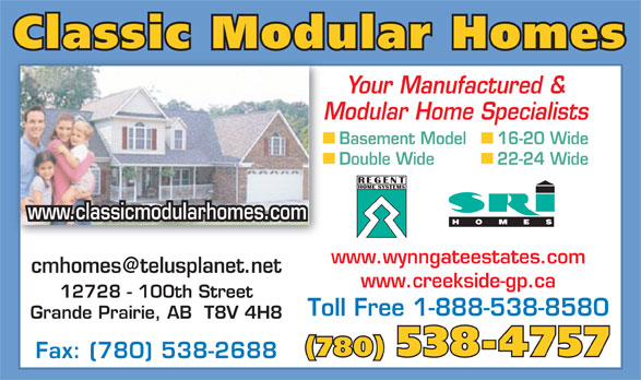 Classic Modular Homes (780-538-4757) - Display Ad - Classic Modular Homes Your Manufactured & Modular Home Specialists Basement Model 16-20 Wide Double Wide 22-24 Wide www.classicmodularhomes.com www.wynngateestates.com www.creekside-gp.ca 12728 - 100th Street Toll Free 1-888-538-8580 Grande Prairie, AB  T8V 4H8 (780) 538-4757 Fax: (780) 538-2688