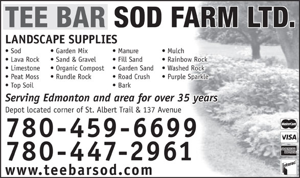 Tee Bar Sod Farms Ltd (780-447-2961) - Display Ad - TEE BAR SOD FARM LTD. LANDSCAPE SUPPLIES Mulch  Manure  Sod Garden Mix Rainbow Rock  Fill Sand  Lava Rock Sand & Gravel Washed Rock  Garden Sand  Limestone Organic Compost Purple Sparkle  Road Crush  Peat Moss Rundle Rock Bark  Top Soil Serving Edmonton and area for over 35 years Depot located corner of St. Albert Trail & 137 Avenue 780-459-6699 780-447-2961 www.teebarsod.com