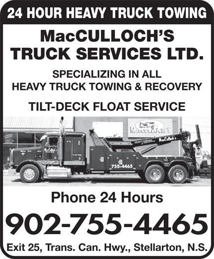 MacCulloch's Truck Services (902-755-4465) - Display Ad - MacCULLOCH S TRUCK SERVICES LTD. SPECIALIZING IN ALL HEAVY TRUCK TOWING & RECOVERY TILT-DECK FLOAT SERVICE Phone 24 Hours 902-755-4465 Exit 25, Trans. Can. Hwy., Stellarton, N.S. 24 HOUR HEAVY TRUCK TOWING