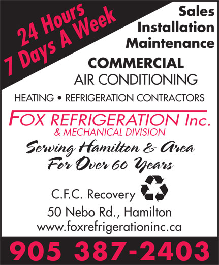 Fox Refrigeration Inc (905-387-2403) - Annonce illustrée======= - Sales Installation Maintenance COMMERCIAL AIR CONDITIONING HEATING   REFRIGERATION CONTRACTORS & MECHANICAL DIVISION Serving Hamilton & Area For Over 60 Years C.F.C. Recovery 50 Nebo Rd., Hamilton www.foxrefrigerationinc.ca Sales Installation Maintenance COMMERCIAL AIR CONDITIONING HEATING   REFRIGERATION CONTRACTORS & MECHANICAL DIVISION Serving Hamilton & Area For Over 60 Years C.F.C. Recovery 50 Nebo Rd., Hamilton www.foxrefrigerationinc.ca
