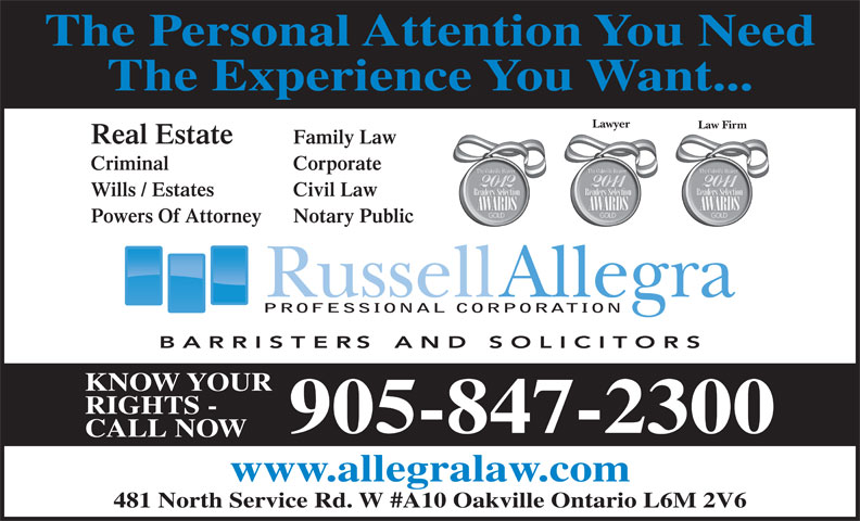 Allegra Russell (905-847-2300) - Annonce illustrée======= - The Experience You Want... Lawyer Law Firm Real Estate Family Law Criminal Corporate Wills / Estates Civil Law Powers Of Attorney Notary Public PROFESSIONAL CORPORATION KNOW YOUR RIGHTS - 905-847-2300 CALL NOW www.allegralaw.com 481 North Service Rd. W #A10 Oakville Ontario L6M 2V6 The Personal Attention You Need