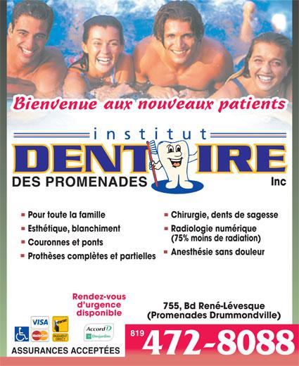 Clinique Dentaire Familial Des Promenades (819-472-8088) - Annonce illustrée======= - Inc Pour toute la famille Chirurgie, dents de sagesse Esthétique, blanchiment Radiologie numérique (75% moins de radiation) Couronnes et ponts Anesthésie sans douleur Prothèses complètes et partielles Rendez-vous d urgence 755, Bd René-Lévesque disponible (Promenades Drummondville) 819 ASSURANCES ACCEPTÉES 472-8088