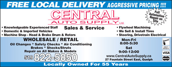 Central Auto Supply (519-822-5850) - Annonce illustrée======= - FREE LOCAL DELIVERY AutomotiveFull Repair on Site Knowledgeable Experienced Staff Flywheel Machining Sales & Service Domestic & Imported Vehicles We Sell & Install Tires Machine Shop - Head & Brake Drum & Rotors Steering, Drivetrain Electrical Mon-Fri WHOLESALE / RETAIL 8:00-5:30 Oil Changes * Safety Checks * Air Conditioning Brakes * Shocks/Struts Sat Repair on All Makes & Models 9:00-12:00 www.CentralAutoSupply.ca