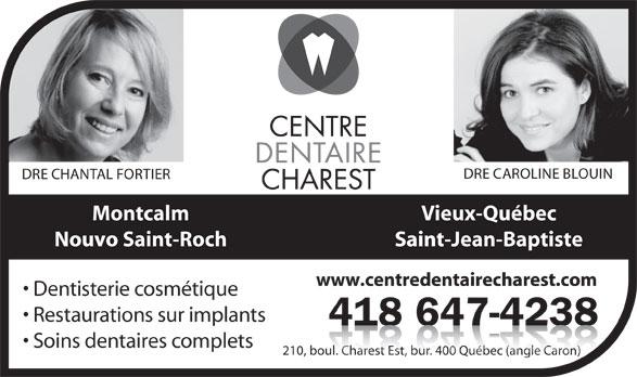 Centre Dentaire Charest (418-647-4238) - Annonce illustrée======= - 418 647-4238418647423 Soins dentaires complets 210, boul. Charest Est, bur. 400 Québec (angle Caron)oul. Charest Est, bu. 40uébec (angle Caron) DRE CAROLINE BLOUIN DRE CHANTAL FORTIER Vieux-QuébecMontcalm Saint-Jean-BaptisteNouvo Saint-Roch www.centredentairecharest.com Dentisterie cosmétique Restaurations sur implants