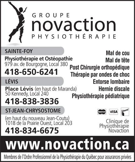 Groupe Novaction Physiothérapie (418-650-6241) - Annonce illustrée======= - SAINTE-FOY Mal de cou Physiothérapie et Ostéopathie Mal de tête 979 av. de Bourgogne, Local 380 Post Chirurgie orthopédique 418-650-6241 Thérapie par ondes de choc LÉVIS Entorse lombaire Place Lévis (en haut de Maranda) Hernie discale 50 Kennedy, Local 240 Physiothérapie pédiatrique 418-838-3836 ST-JEAN-CHRYSOSTOME (en haut du nouveau Jean-Coutu) Clinique de 1018 de la Prairie Ouest, Local 203 Physiothérapie Novaction 418-834-6675 www.novaction.ca Membres de l Ordre Professionnel de la Physiothérapie du Québec pour assurances privées