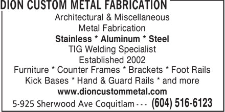 Dion Custom Metal (604-516-6123) - Annonce illustrée======= - Architectural & Miscellaneous Metal Fabrication Stainless * Aluminum * Steel TIG Welding Specialist Established 2002 Furniture * Counter Frames * Brackets * Foot Rails Kick Bases * Hand & Guard Rails * and more www.dioncustommetal.com Architectural & Miscellaneous Metal Fabrication Stainless * Aluminum * Steel TIG Welding Specialist Established 2002 Furniture * Counter Frames * Brackets * Foot Rails Kick Bases * Hand & Guard Rails * and more www.dioncustommetal.com