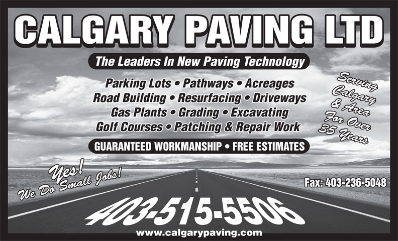Calgary Paving Ltd (403-263-2411) - Display Ad - CALGARY PAVING LTD The Leaders In New Paving Technology Serving Parking Lots   Pathways   Acreages Calgary & Area Gas Plants   Grading   Excavating For Over Golf Courses   Patching & Repair Work 35 Years GUARANTEED WORKMANSHIP   FREE ESTIMATES Yes!We Do Small Jobs!Yes!We Do Small Jobs! Fax: 403-236-5048 www.calgarypaving.com Road Building   Resurfacing   Driveways