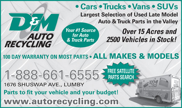 D & M Auto Recycling (250-547-2310) - Display Ad - Largest Selection of Used Late Model Auto & Truck Parts in the Valley Your #1 Source Over 15 Acres and for Auto AUTO & Truck Parts 2500 Vehicles in Stock! RECYCLING 100 DAY WARRANTY ON MOST PARTS ALL MAKES & MODELS FREE SATELLITE PARTS SEARCH 1-888-661-6555 1676 SHUSWAP AVE., LUMBY Parts to fit your vehicle and your budget! www.autorecycling.com Cars   Trucks   Vans   SUVs