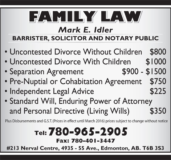 Idler Mark (780-965-2905) - Display Ad - BARRISTER, SOLICITOR AND NOTARY PUBLIC Uncontested Divorce Without Children $800 Uncontested Divorce With Children $1000 Separation Agreement  $900 - $1500 Pre-Nuptial or Cohabitation Agreement $750 Independent Legal Advice $225 Standard Will, Enduring Power of Attorney and Personal Directive (Living Wills) $350 Plus Disbursements and G.S.T. (Prices in effect until March 2016) prices subject to change without notice Tel: 780-965-2905 Fax: 780-401-3447 #213 Nerval Centre, 4935 - 55 Ave., Edmonton, AB. T6B 3S3 Mark E. Idler Mark E. Idler BARRISTER, SOLICITOR AND NOTARY PUBLIC Uncontested Divorce Without Children $800 Uncontested Divorce With Children $1000 Separation Agreement  $900 - $1500 Pre-Nuptial or Cohabitation Agreement $750 Independent Legal Advice $225 Standard Will, Enduring Power of Attorney and Personal Directive (Living Wills) $350 Plus Disbursements and G.S.T. (Prices in effect until March 2016) prices subject to change without notice Tel: 780-965-2905 Fax: 780-401-3447 #213 Nerval Centre, 4935 - 55 Ave., Edmonton, AB. T6B 3S3