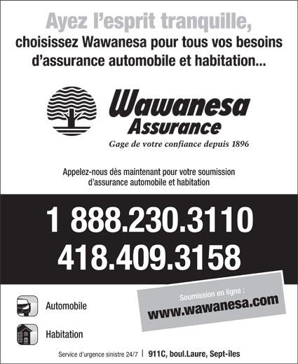 Wawanesa Assurance (418-409-3158) - Annonce illustrée======= - choisissez Wawanesa pour tous vos besoins d assurance automobile et habitation... Appelez-nous dès maintenant pour votre soumission d assurance automobile et habitation 1 888.230.3110 418.409.3158 Soumiss ilion en gne : ww.w aesawanw .com Automobile Habitation Service d urgence sinistre 24/7 911C, boul.Laure, Sept-îles Ayez l esprit tranquille,