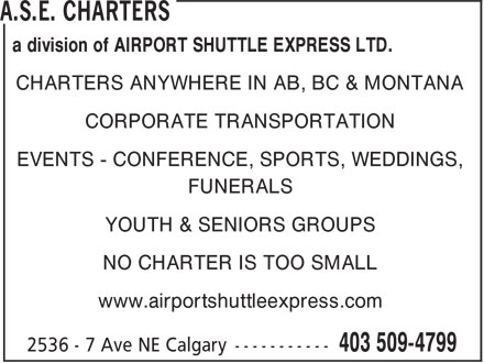 ASE Charters (403-509-4799) - Display Ad - a division of AIRPORT SHUTTLE EXPRESS LTD. CHARTERS ANYWHERE IN AB, BC & MONTANA CORPORATE TRANSPORTATION EVENTS - CONFERENCE, SPORTS, WEDDINGS, FUNERALS YOUTH & SENIORS GROUPS NO CHARTER IS TOO SMALL www.airportshuttleexpress.com