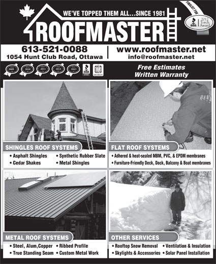 Roofmaster Ottawa Inc (613-521-0088) - Display Ad - FINALIST FORORO Customers  Choice Award Business Excellence For Customers  Choice Award Business Excellence ForCustomers  Choice Award Business Excellence For Free Estimates 2011 2012 2013 20102009 MEMBER Written Warranty SHINGLES ROOF SYSTEMS Customers  Choice Award Business Excellence For FLAT ROOF SYSTEMS Asphalt Shingles Synthetic Rubber Slate  Asphalt Shinglesic Rubber Slate Adhered & heat-sealed MBM, PVC, & EPDM membranes  Adhered & heat-sealed MBM, PVC, & EPD Metal Shingles Furniture-Friendly Deck, Dock, Balcony & Boat membranes METAL ROOF SYSTEMS OTHER SERVICES Steel, Alum,Copper  Ribbed Profile  Steel, Alum,Copper  Ribbed Pro Rooftop Snow Removal Ventilation & Insulation  Rooftop Snow Removal Ventilatio True Standing Seam  Custom Metal WorkWork Skylights & Accessories  Solar Panel Installation Cedar Shakes WE VE TOPPED THEM ALL...SINCE 1981 2012 Torch Award 613-521-0088 www.roofmaster.net