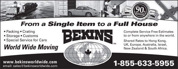 Bekins World Wide Moving (1-800-880-1829) - Display Ad - 1924 Anniversary1924 Anniversary 90th 2014 From a Single Item to a Full HouseullHouse Complete Service Free Estimates  Packing   Crating to or from anywhere in the world. Storage   Customs Special Service for Cars Shared Rates to Hong Kong, UK, Europe, Australia, Israel, World Wide Moving New Zealand & South Africa. www.bekinsworldwide.com 1-855-633-5955