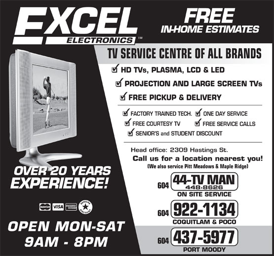 Excel Electronics (604-922-1134) - Annonce illustrée======= - FREE FREEFREE IN-HOME ESTIMATES TV SERVICE CENTRE OF ALL BRANDS HD TVs, PLASMA, LCD & LED PROJECTION AND LARGE SCREEN TVs FREE PICKUP & DELIVERY FACTORY TRAINED TECH. ONE DAY SERVICE FREE COURTESY TV FREE SERVICE CALLS SENIOR'S and STUDENT DISCOUNT Head office: 2309 Hastings St. Call us for a location nearest you! (We also service Pitt Meadows & Maple Ridge) 44-TV MAN 448-8626 ON SITE SERVICE 922-1134 COQUITLAM & POCO OPEN MON-SAT 437-5977 9AM - 8PM PORT MOODY