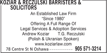 "Koziar & Reczulski Barrister & Solicitors (905-571-3214) - Display Ad - (Polish & Ukranian Spoken) www.koziarlaw.com An Established Law Firm ""Since 1980"" Offering A Full Range Of Legal Services & Adoption Services Andrew Koziar T.G. Reczulski"