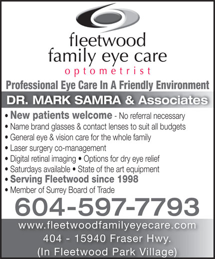 Fleetwood Family Eye Care (604-597-7793) - Annonce illustrée======= - Professional Eye Care In A Friendly EnvironmentProfessional Eye Care In A Friendly Environment DR. MARK SAMRA & Associates New patients welcome - No referral necessary Name brand glasses & contact lenses to suit all budgets General eye & vision care for the whole family Laser surgery co-management Digital retinal imaging   Options for dry eye relief Saturdays available   State of the art equipment Serving Fleetwood since 1998 Member of Surrey Board of Trade 604-597-7793 www.fleetwoodfamilyeyecare.com 404 - 15940 Fraser Hwy. (In Fleetwood Park Village)