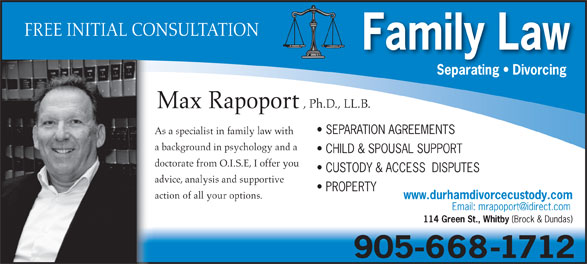 Rapoport Max-Family Lawyer (905-668-1712) - Annonce illustrée======= - advice, analysis and supportive PROPERTY action of all your options. www.durhamdivorcecustody.com 114 Green St., Whitby (Brock & Dundas) FREE INITIAL CONSULTATION Family Law Separating   Divorcing , Ph.D., LL.B. Max Rapoport SEPARATION AGREEMENTS As a specialist in family law with a background in psychology and a CHILD & SPOUSAL SUPPORT doctorate from O.I.S.E, I offer you CUSTODY & ACCESS  DISPUTES 905-668-1712