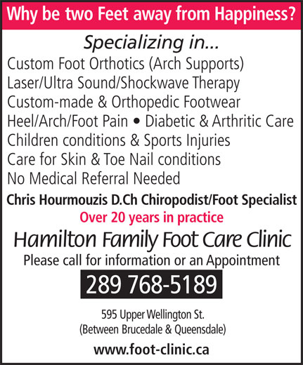Hamilton Family Foot Care Clinic (905-575-9700) - Display Ad - Why betwo Feet away from Happiness? Specializing in... Custom Foot Orthotics (Arch Supports) Laser/Ultra Sound/Shockwave Therapy Custom-made & Orthopedic Footwear Heel/Arch/Foot Pain   Diabetic & Arthritic Care Children conditions & Sports Injuries Care for Skin & Toe Nail conditions No Medical Referral Needed Chris Hourmouzis D.Ch Chiropodist/Foot Specialist Over 20 years in practice Hamilton Family Foot Care Clinic Please call for information or an Appointment 289 768-5189 595 Upper Wellington St. (Between Brucedale &Queensdale) www.foot-clinic.ca