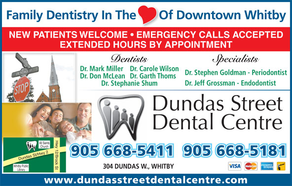 Dundas Street Dental Centre (905-668-5411) - Annonce illustrée======= - Dr. Mark MillerDr. Carole Wilson Dr. Stephen Goldman - Periodontist Dr. Don McLeanDr. Garth Thoms EXTENDED HOURS BY APPOINTMENT Dr. Jeff Grossman - Endodontist Dr. Stephanie Shum Dundas Street Dental Centre Hwy 12/Brock St All Saints Church 905 668-5411905 668-5181 Dundas St/Hwy 2 Whi tby Public 304 DUNDAS W., WHITBY Library www.dundasstreetdentalcentre.com SpecialistsDentists Family Dentistry In The       Of Downtown Whitbye       O NEW PATIENTS WELCOME   EMERGENCY CALLS ACCEPTED