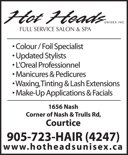 Hot Heads Unisex (905-723-4247) - Annonce illustrée======= - UNISEX INC. FULL SERVICE SALON & SPA Colour / Foil Specialist Updated Stylists L Oreal Professionnel Manicures & Pedicures Waxing, Tinting & Lash Extensions Make-Up Applications & Facials 1656 Nash Corner of Nash & Trulls Rd, Courtice 905-723-HAIR (4247) www.hotheadsunisex.ca