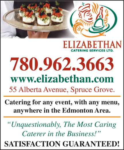 Elizabethan Catering Services Ltd (780-962-3663) - Annonce illustrée======= - 780.962.3663 www.elizabethan.comzabethan.com 55 Alberta Avenue, Spruce Grove.venue, Spruce Grove. Catering for any event, with any menu, any event, with any menu, anywhere in the Edmonton Area.in the Edmonton Area. Unquestionably, The Most Caringbl The Mt Cari Caterer in the Business! SATISFACTION GUARANTEED! 780.962.3663 www.elizabethan.comzabethan.com 55 Alberta Avenue, Spruce Grove.venue, Spruce Grove. Catering for any event, with any menu, any event, with any menu, anywhere in the Edmonton Area.in the Edmonton Area. Unquestionably, The Most Caringbl The Mt Cari Caterer in the Business! SATISFACTION GUARANTEED!