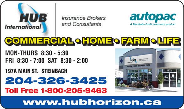 HUB International Insurance Brokers (204-326-3425) - Annonce illustrée======= - COMMERCIAL   HOME   FARM   LIFE COMMERCIAL   HOME   FARM   LIFELAHMMMRCCOO MON-THURS  8:30 - 5:30 FRI  8:30 - 7:00  SAT  8:30 - 2:00 197A MAIN ST.  STEINBACH 204-326-3425 Toll Free 1-800-205-9463 www.hubhorizon.ca