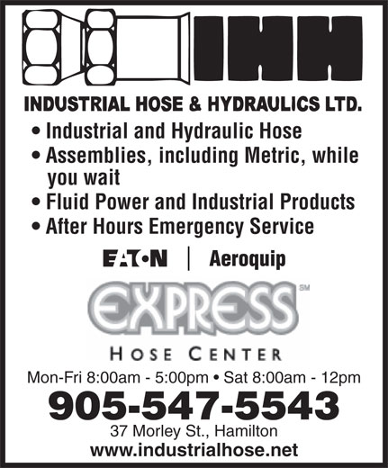 Industrial Hose & Hydraulics Ltd (905-547-5543) - Annonce illustrée======= - Industrial and Hydraulic Hose Assemblies, including Metric, while you wait Fluid Power and Industrial Products After Hours Emergency Service Mon-Fri 8:00am - 5:00pm   Sat 8:00am - 12pm 905-547-5543 37 Morley St., Hamilton www.industrialhose.net Industrial and Hydraulic Hose Assemblies, including Metric, while you wait Fluid Power and Industrial Products After Hours Emergency Service Mon-Fri 8:00am - 5:00pm   Sat 8:00am - 12pm 905-547-5543 37 Morley St., Hamilton www.industrialhose.net