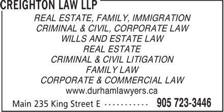 Creighton Law LLP (905-723-3446) - Annonce illustrée======= - REAL ESTATE, FAMILY, IMMIGRATION CRIMINAL & CIVIL, CORPORATE LAW WILLS AND ESTATE LAW REAL ESTATE CRIMINAL & CIVIL LITIGATION FAMILY LAW CORPORATE & COMMERCIAL LAW www.durhamlawyers.ca