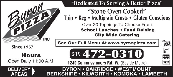 Byron Pizza Inc (519-472-0310) - Display Ad - Stone Oven Cooked Thin   Reg   Multigrain Crusts   Gluten Conscious Over 30 Toppings To Choose From School Lunches   Fund Raising City Wide Catering INC See Our Full Menu At www.byronpizza.com Since 1967 519 Hours 472-0310 Open Daily 11:00 A.M. 1240 Commissioners Rd. W. (Beside Metro) BYRON   OAKRIDGE   WESTMOUNT DELIVERY BERKSHIRE   KILWORTH   KOMOKA   LAMBETH AREAS Dedicated To Serving A Better Pizza