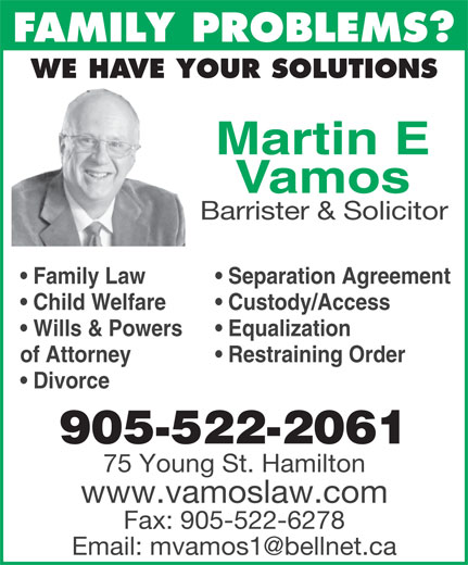 Vamos Martin (905-522-2061) - Display Ad - FAMILY PROBLEMS? WE HAVE YOUR SOLUTIONS Martin E Vamos Barrister & Solicitor Separation Agreement  Family Law Custody/Access  Child Welfare Equalization  Wills & Powers Restraining Orderof Attorney 905-522-2061 Divorce 75 Young St. Hamilton www.vamoslaw.com Fax: 905-522-6278