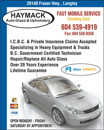 Haymack Auto Glass & Upholstery (604-530-0309) - Display Ad - 20140 Fraser Hwy., Langley FAST MOBILE SERVICE Courtesy Cars 604 539-4919 Fax: 604 530-0358 I.C.B.C. & Private Insurance Claims Accepted Specializing in Heavy Equipment & Trucks B.C. Government Certified Technician Repair/Replace All Auto Glass Over 20 Years Experience Lifetime Guarantee OPEN MONDAY - FRIDAY SATURDAY BY APPOINTMENT