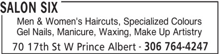 Salon Six (306-764-4247) - Annonce illustrée======= - SALON SIX Men & Women's Haircuts, Specialized Colours Gel Nails, Manicure, Waxing, Make Up Artistry 70 17th St W Prince Albert 306 764-4247