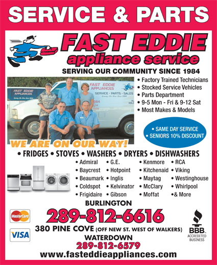 Fast Eddie Appliance Service & Parts (905-333-1984) - Annonce illustrée======= - 289-812-6579 www.fasteddieappliances.com SAME DAY SERVICE SENIORS 10% DISCOUNT FRIDGES   STOVES   WASHERS   DRYERS   DISHWASHERS Admiral Kenmore  G.E. RCA Baycrest Kitchenaid  Hotpoint Viking Beaumark Maytag  Inglis Westinghouse Coldspot McClary  Kelvinator Whirlpool SERVICE & PARTS SERVING OUR COMMUNITY SINCE 1984 Factory Trained Technicians Stocked Service Vehicles Parts Department 9-5 Mon - Fri & 9-12 Sat Most Makes & Models Frigidaire Moffat  Gibson & More BURLINGTON 289-812-6616 380 PINE COVE (OFF NEW ST. WEST OF WALKERS) WATERDOWN