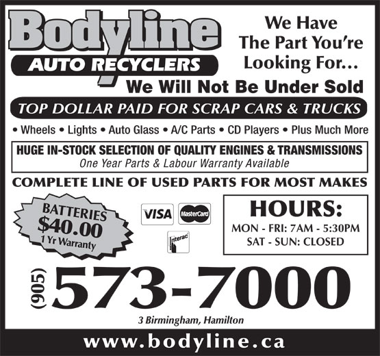 Bodyline Auto Recyclers (905-573-7000) - Display Ad - We Have The Part You re Looking For... AUTO RECYCLERS We Will Not Be Under Sold TOP DOLLAR PAID FOR SCRAP CARS & TRUCKS Wheels   Lights   Auto Glass   A/C Parts   CD Players   Plus Much More HUGE IN-STOCK SELECTION OF QUALITY ENGINES & TRANSMISSIONS One Year Parts & Labour Warranty Available COMPLETE LINE OF USED PARTS FOR MOST MAKES BATTERIES$40.001 Yr Warranty HOURS: MON - FRI: 7AM - 5:30PM SAT - SUN: CLOSED 000 (905)573-7 3 Birmingham, Hamilton www.bodyline.ca