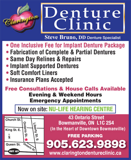 Clarington Denture Clinic (905-623-9898) - Annonce illustrée======= - Denture Clinic Steve Bruno, DD Denture Specialist One Inclusive Fee for Implant Denture Package Fabrication of Complete & Partial Dentures Same Day Relines & Repairs Implant Supported Dentures Soft Comfort Liners Insurance Plans Accepted Free Consultations & House Calls Available Evening & Weekend Hours Now on site: NU-LIFE HEARING CENTRE 43 Ontario Street Church St. Ontario St.Liberty St. S Bowmanville, ON  L1C 2S4 (In the Heart of Downtown Bowmanville) King St. E. FREE PARKING Ontario St. Queen St. 905.623.9898 HWY 401 Emergency Appointments www.claringtondentureclinic.cawww.claringtondentureclinic.ca
