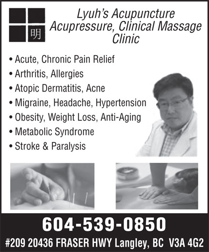 Lyuh's Acupuncture Acupressure Massage Clinic (604-539-0850) - Annonce illustrée======= - Lyuh s Acupuncture Acupressure, Clinical Massage Clinic Acute, Chronic Pain Relief Arthritis, Allergies Atopic Dermatitis, Acne Migraine, Headache, Hypertension Obesity, Weight Loss, Anti-Aging Metabolic Syndrome Stroke & Paralysis 604-539-0850 #209 20436 FRASER HWY Langley, BC  V3A 4G2 Lyuh s Acupuncture Acupressure, Clinical Massage Clinic Acute, Chronic Pain Relief Arthritis, Allergies Atopic Dermatitis, Acne Migraine, Headache, Hypertension Obesity, Weight Loss, Anti-Aging Metabolic Syndrome Stroke & Paralysis 604-539-0850 #209 20436 FRASER HWY Langley, BC  V3A 4G2