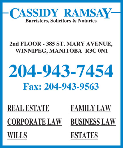 Cassidy Ramsay (204-943-7454) - Display Ad - Barristers, Solicitors & Notaries 2nd FLOOR - 385 ST. MARY AVENUE, WINNIPEG, MANITOBA  R3C 0N1 204-943-7454 Fax: 204-943-9563 REAL ESTATE FAMILY LAW CORPORATE LAW BUSINESS LAW WILLS ESTATES