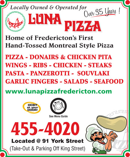 Luna Pizza 1990 Ltd (506-455-4020) - Annonce illustrée======= - Locally Owned & Operated for Home of Fredericton s First Hand-Tossed Montreal Style Pizza PIZZA - DONAIRS & CHICKEN PITA WINGS - RIBS - CHICKEN - STEAKS PASTA - PANZEROTTI -  SOUVLAKI GARLIC FINGERS - SALADS - SEAFOOD www.lunapizzafredericton.com See Menu Guide 455-4020 (Take-Out & Parking Off King Street)