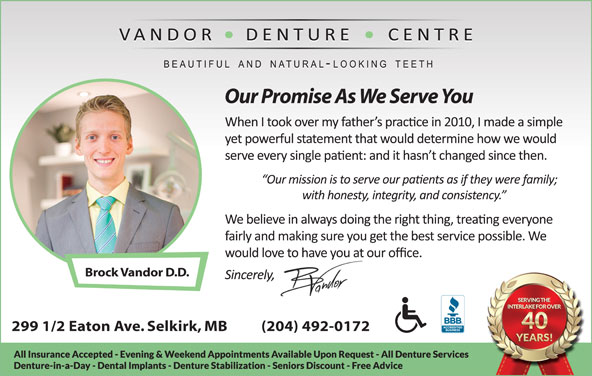 Vandor Denture Centre (204-482-6698) - Display Ad - Our Promise As We Serve You Brock Vandor D.D. 299 1/2 Eaton Ave. Selkirk, MB          (204) 492-0172 Our Promise As We Serve You Brock Vandor D.D. 299 1/2 Eaton Ave. Selkirk, MB          (204) 492-0172
