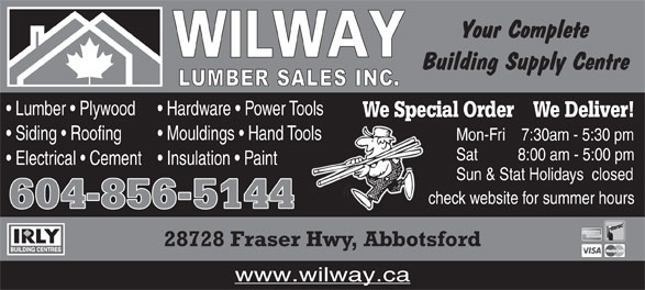 Wilway Lumber Sales Inc (604-856-5144) - Display Ad - Lumber   Plywood Hardware   Power Tools We Special Order    We Deliver! Siding   Roofing Mouldings   Hand Toolsools Mon-Fri     7:30am - 5:30 pm Electrical   Cement Insulation   Paint Sun & Stat Holidays   closed check website for summer hours 604856-5144 28728 Fraser Hwy, Abbotsford www.wilway.ca Sat           8:00 am - 5:00 pm