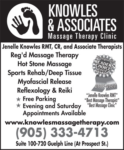 Knowles & Associates Massage Therapy Clinic (905-333-4713) - Annonce illustrée======= - Jenelle Knowles RMT, CR, and Associate Therapists Reg'd Massage Therapy Hot Stone Massage 20082008 Sports Rehab/Deep Tissue Myofascial Release 2001-2008 Reflexology & Reiki Jenelle Knowles RMT Free Parking Best Massage Therapist Best Massage Clinic Evening and Saturday Appointments Available www.knowlesmassagetherapy.com (905) 333-4713 Suite 100-720 Guelph Line (At Prospect St.) Jenelle Knowles RMT, CR, and Associate Therapists Reg'd Massage Therapy Hot Stone Massage 20082008 Sports Rehab/Deep Tissue Myofascial Release 2001-2008 Reflexology & Reiki Jenelle Knowles RMT Free Parking Best Massage Therapist Best Massage Clinic Evening and Saturday Appointments Available www.knowlesmassagetherapy.com (905) 333-4713 Suite 100-720 Guelph Line (At Prospect St.)