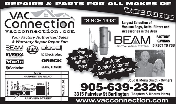 The Vac Connection (905-639-2326) - Display Ad - REPAIRS & PARTS FOR ALL MAKES OF SINCE 1998 Largest Selection of Vacuum Bags, Belts, Filters and Accessories in the Area FACTORY Your Factory Authorized Sales SAVINGS & Warranty Repair Depot For: DIRECT TO YOU 24/7 Online orVisit us In In-Home   I Store! Service & CentralServ Vacuum InstallationVacu Shop Doug & Moira Smith - OwnersDoug & Moira METRO SK 905-639-232690563923 (Chapters & Moores Plaza) CUMBERLAND 3315 Fairview St Burlington www.vacconnection.com REPAIRS & PARTS FOR ALL MAKES OF SINCE 1998 Largest Selection of Vacuum Bags, Belts, Filters and Accessories in the Area FACTORY Your Factory Authorized Sales SAVINGS & Warranty Repair Depot For: DIRECT TO YOU 24/7 Online orVisit us In In-Home   I Store! Service & CentralServ Vacuum InstallationVacu Shop Doug & Moira Smith - OwnersDoug & Moira METRO SK 905-639-232690563923 (Chapters & Moores Plaza) CUMBERLAND 3315 Fairview St Burlington www.vacconnection.com