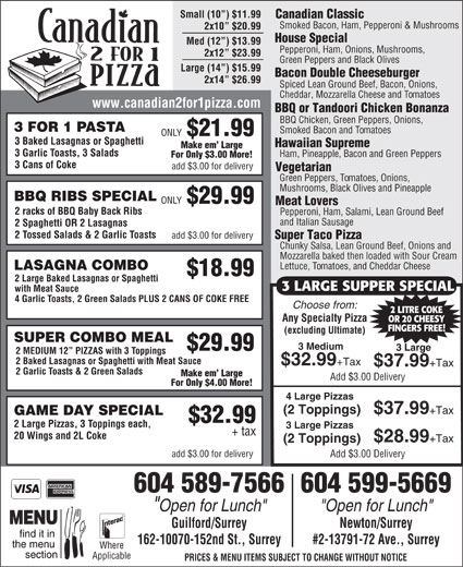 """Canadian 2 for 1 Pizza (604-589-7566) - Annonce illustrée======= - BBQ RIBS SPECIAL ONLY $29.99 Meat Lovers 2 racks of BBQ Baby Back Ribs Pepperoni, Ham, Salami, Lean Ground Beef and Italian Sausage 2 Spaghetti OR 2 Lasagnas 2 Tossed Salads & 2 Garlic Toasts add $3.00 for delivery Super Taco Pizza Chunky Salsa, Lean Ground Beef, Onions and Mozzarella baked then loaded with Sour Cream Lettuce, Tomatoes, and Cheddar Cheese LASAGNA COMBO $18.99 2 Large Baked Lasagnas or Spaghetti 3 LARGE SUPPER SPECIAL with Meat Sauce 4 Garlic Toasts, 2 Green Salads PLUS 2 CANS OF COKE FREE Choose from: 2 LITRE COKE Any Specialty Pizza OR 20 CHEESY FINGERS FREE! (excluding Ultimate) SUPER COMBO MEAL 3 Medium $29.99 3 Large Add $3.00 Delivery 604 589-7566604 599-5669 """"Open for Lunch"""" Guilford/Surrey Newton/Surrey 162-10070-152nd St., Surrey #2-13791-72 Ave., Surrey Where Applicable PRICES & MENU ITEMS SUBJECT TO CHANGE WITHOUT NOTICE Small (10 ) $11.99 Canadian Classic Smoked Bacon, Ham, Pepperoni & Mushrooms 2x10  $20.99 Mozzarella baked then loaded with Sour Cream Lettuce, Tomatoes, and Cheddar Cheese LASAGNA COMBO $18.99 2 Large Baked Lasagnas or Spaghetti 3 LARGE SUPPER SPECIAL with Meat Sauce 4 Garlic Toasts, 2 Green Salads PLUS 2 CANS OF COKE FREE Choose from: 2 LITRE COKE Any Specialty Pizza OR 20 CHEESY FINGERS FREE! (excluding Ultimate) SUPER COMBO MEAL 3 Medium $29.99 3 Large 2 MEDIUM 12  PIZZAS with 3 Toppings 2 Baked Lasagnas or Spaghetti with Meat Sauce $32.99 +Tax $37.99 +Tax 2 Garlic Toasts & 2 Green Salads Make em  Large Add $3.00 Delivery For Only $4.00 More! 4 Large Pizzas (2 Toppings) $37.99 +Tax For Only $3.00 More! 3 Cans of Coke add $3.00 for delivery Vegetarian Green Peppers, Tomatoes, Onions, Mushrooms, Black Olives and Pineapple BBQ RIBS SPECIAL ONLY $29.99 Meat Lovers 2 racks of BBQ Baby Back Ribs Pepperoni, Ham, Salami, Lean Ground Beef and Italian Sausage 2 Spaghetti OR 2 Lasagnas GAME DAY SPECIAL $32.99 2 Large Pizzas, 3 Toppings each, 2 Tossed Salads & 2 Ga"""