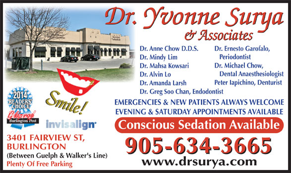 Surya Yvonne Dr (905-634-3665) - Annonce illustrée======= - Dr. Anne Chow D.D.S. Dr. Ernesto Garofalo, Periodontist Dr. Mindy Lim Dr. Michael Chow, Dr. Mahsa Kowsari Dental Anaesthesiologist Dr. Alvin Lo Peter Iapichino, Denturist Dr. Amanda Larsh Dr. Greg Soo Chan, Endodontist 2014 EMERGENCIES & NEW PATIENTS ALWAYS WELCOME EVENING & SATURDAY APPOINTMENTS AVAILABLE Gldprqg Conscious Sedation Available 3401 FAIRVIEW ST, BURLINGTON 905-634-3665 (Between Guelph & Walker's Line) www.drsurya.com Plenty Of Free Parking