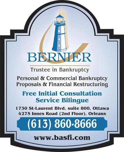 Bernier & Associates Inc (613-860-8666) - Annonce illustrée======= - Trustee in Bankruptcy Personal & Commercial Bankruptcy Proposals & Financial Restructuring Free Initial Consultation Service Bilingue 1730 St-Laurent Blvd, suite 800, Ottawa 4275 Innes Road (2nd Floor), Orleans (613) 860-8666 www.basfi.com Trustee in Bankruptcy Personal & Commercial Bankruptcy Proposals & Financial Restructuring Free Initial Consultation Service Bilingue 1730 St-Laurent Blvd, suite 800, Ottawa 4275 Innes Road (2nd Floor), Orleans (613) 860-8666 www.basfi.com
